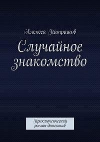 Алексей Патрашов -Случайное знакомство. Приключенческий роман-детектив