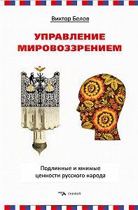 Виктор Белов -Управление мировоззрением. Подлинные и мнимые ценности русского народа