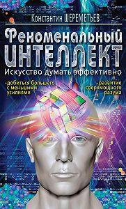 Константин Шереметьев - Феноменальный интеллект. Искусство думать эффективно