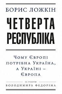 Борис Ложкін -Четверта республіка: Чому Європі потрібна Україна, аУкраїні– Європа
