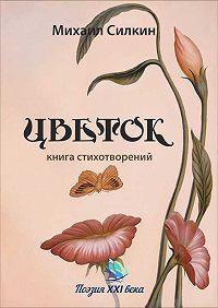 Михаил Силкин -Цветок (сборник)