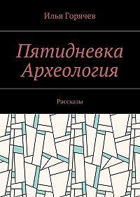 Илья Горячев -Пятидневка. Археология. Рассказы