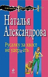 Наталья Александрова - Русалку за хвост не удержать