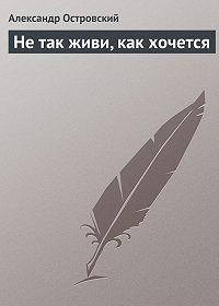 Александр Островский -Не так живи, как хочется