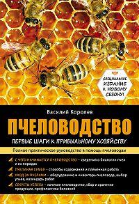 Василий Королев - Пчеловодство: первые шаги к прибыльному хозяйству
