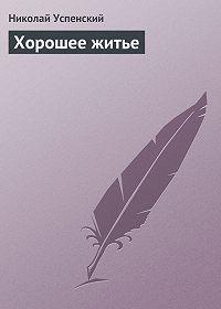 Николай Успенский - Хорошее житье