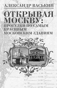 Александр Васькин -Открывая Москву: прогулки по самым красивым московским зданиям