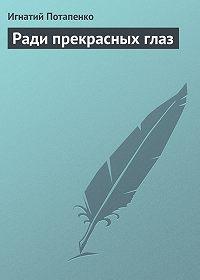 Игнатий Потапенко - Ради прекрасных глаз