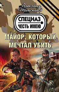 Александр Тамоников - Майор, который мечтал убить
