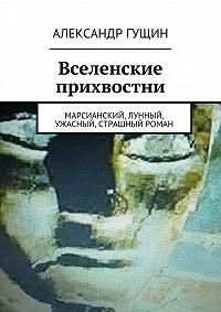Александр Гущин -Вселенские прихвостни. Марсианский, лунный, ужасный, страшный роман