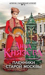 Анна Князева -Пленники старой Москвы