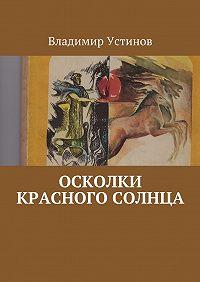Владимир Устинов -Осколки Красного солнца