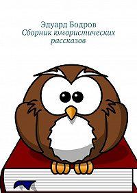Эдуард Бодров -Сборник юмористических рассказов