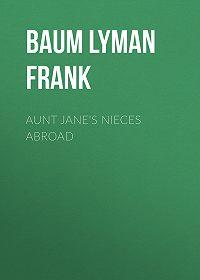 Lyman Baum -Aunt Jane's Nieces Abroad