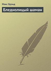 Макс Брэнд -Бледнолицый шаман