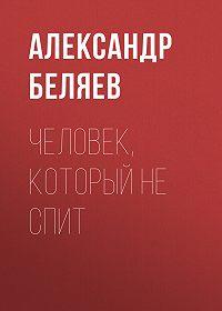 Александр Беляев -Человек, который не спит
