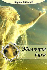 Эдуард Казанцев -Эволюция духа