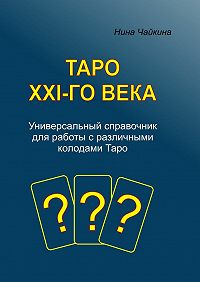 Нина Чайкина - Таро XXI-говека. Универсальный справочник для работы сразличными колодамиТаро