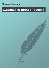 Максим Горький -Двадцать шесть и одна