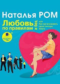 Наталья Ром -Любовь по правилам и без, или Как организовать свою личную жизнь
