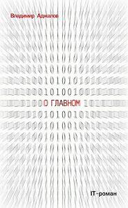 Владимир Аджалов -О Главном. IT-роман
