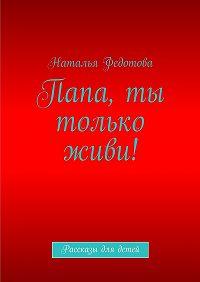 Наталья Федотова -Папа, ты только живи! Рассказы для детей