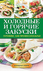 Анастасия Кривцова -Холодные и горячие закуски. Готовим, как профессионалы!