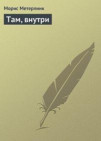 Морис Метерлинк -Там, внутри