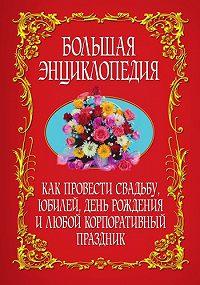 Коллектив Авторов -Как провести свадьбу, юбилей, день рождения и любой корпоративный праздник. Большая энциклопедия
