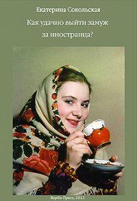 Екатерина Сокольская -Как удачно выйти замуж за иностранца?