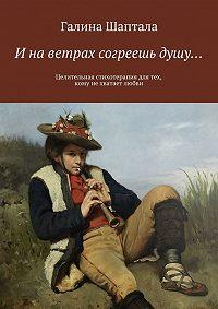 Галина Шаптала -И на ветрах согреешь душу… Целительная стихотерапия для тех, кому нехватает любви