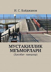 Ибадулла Байджанов -Мустақиллик меъморлари. (Ҳисобат- лавҳалар)
