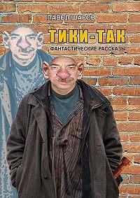 Павел Шаров -Тики-Так. Фантастические рассказы
