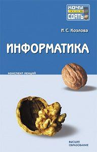 Ирина Сергеевна Козлова - Информатика: конспект лекций