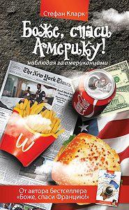 Стефан Кларк -Боже, спаси Америку! Наблюдая за американцами