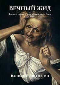 Василий Лягоскин -Вечныйжид. Третья история изцикла «Анекдоты для богов Олимпа»
