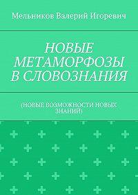Валерий Мельников -НОВЫЕ МЕТАМОРФОЗЫ ВСЛОВОЗНАНИЯ. (НОВЫЕ ВОЗМОЖНОСТИ НОВЫХ ЗНАНИЙ)