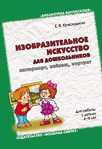 Е. В. Краснушкин - Изобразительное искусство для дошкольников: натюрморт, пейзаж, портрет. Для работы с детьми 4-9 лет