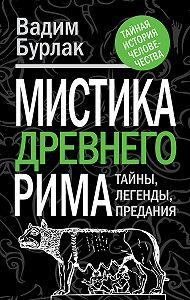 Вадим Бурлак -Мистика Древнего Рима. Тайны, легенды, предания