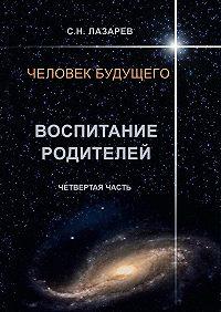 Сергей Лазарев - Человек будущего. Воспитание родителей. Четвёртая часть