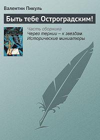 Валентин Пикуль -Быть тебе Остроградским!
