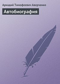 Аркадий Тимофеевич Аверченко -Автобиография