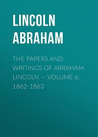 Abraham Lincoln -The Papers And Writings Of Abraham Lincoln – Volume 6: 1862-1863