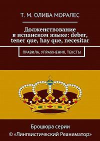 Т. Олива Моралес -Долженствование виспанском языке: deber, tener que, hay que, necesitar. Правила, упражнения, тексты