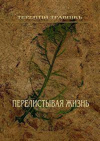 Терентiй Травнiкъ -Перелистывая жизнь. Стихотворения