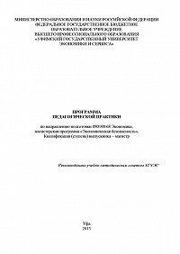 Гульнара Шайхутдинова -Программа педагогической практики по направлению подготовки 080100.68 Экономика, магистерская программа «Экономика фирмы и отраслевых рынков». Квалификация (степень) выпускника – магистр