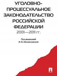 Коллектив авторов -Уголовно-процессуальное законодательство РФ 2001-2011