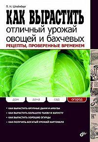 Павел Штейнберг - Как вырастить отличный урожай овощей и бахчевых. Рецепты, проверенные временем