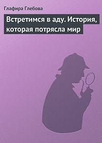 Глафира Глебова - Встретимся в аду. История, которая потрясла мир