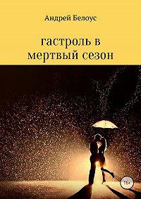 Андрей Константинович Белоус -Гастроль в мертвый сезон